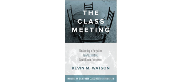The Class Meeting: Reclaiming a Forgotten (and Essential) Small Group Experience by Kevin Watson