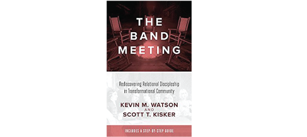 The Band Meeting: Rediscovering Relational Discipleship in Transformational Community by Kevin Watson and Scott T. Kisker