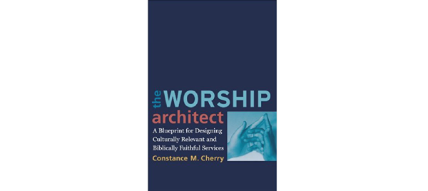 The Worship Architect: A Blueprint for Designing Culturally Relevant and Biblically Faithful Services by Constance M. Cherry