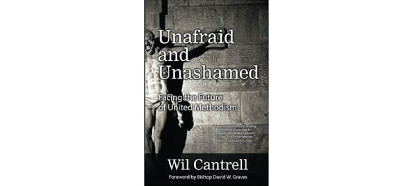 Unafraid and Unashamed: Facing the Future of United Methodist by Wil Cantrell